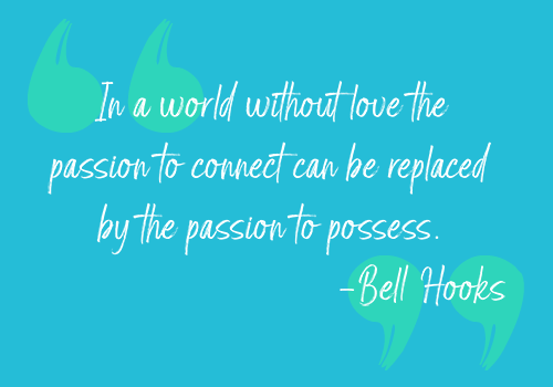 "An image of the following text: ""In a world without love the passion to connect can be replaced by the passion to possess. —Bell Hooks"""